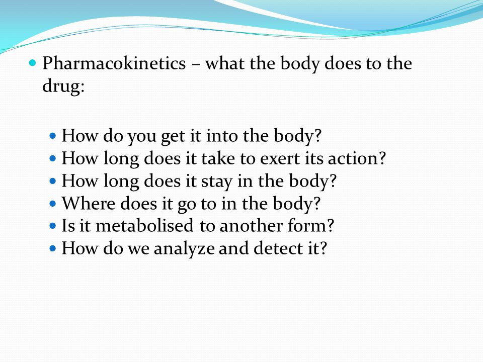 Pharmacokinetics – what the body does to the drug: How do you get it into the body? How long does it take to exert its action? How long does it stay i