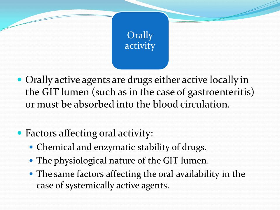 Orally active agents are drugs either active locally in the GIT lumen (such as in the case of gastroenteritis) or must be absorbed into the blood circ