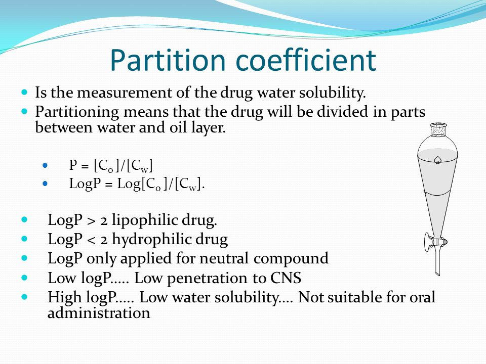 Partition coefficient Is the measurement of the drug water solubility. Partitioning means that the drug will be divided in parts between water and oil