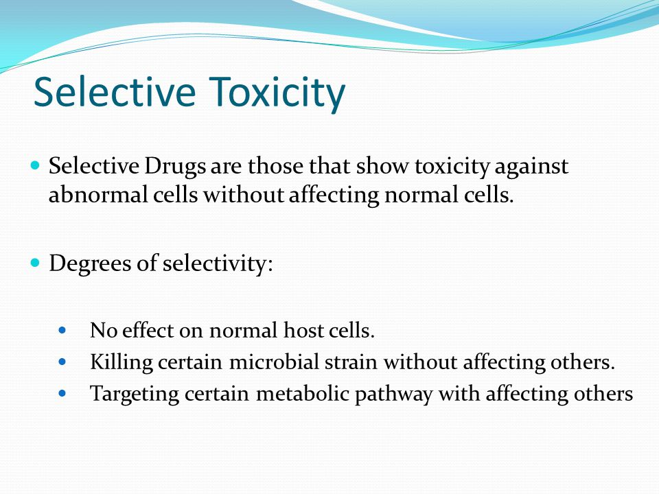 Selective Toxicity Selective Drugs are those that show toxicity against abnormal cells without affecting normal cells. Degrees of selectivity: No effe