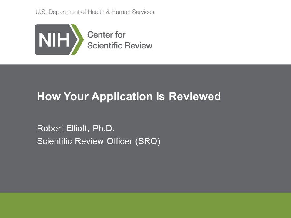 How Your Application Is Reviewed Robert Elliott, Ph.D. Scientific Review Officer (SRO)
