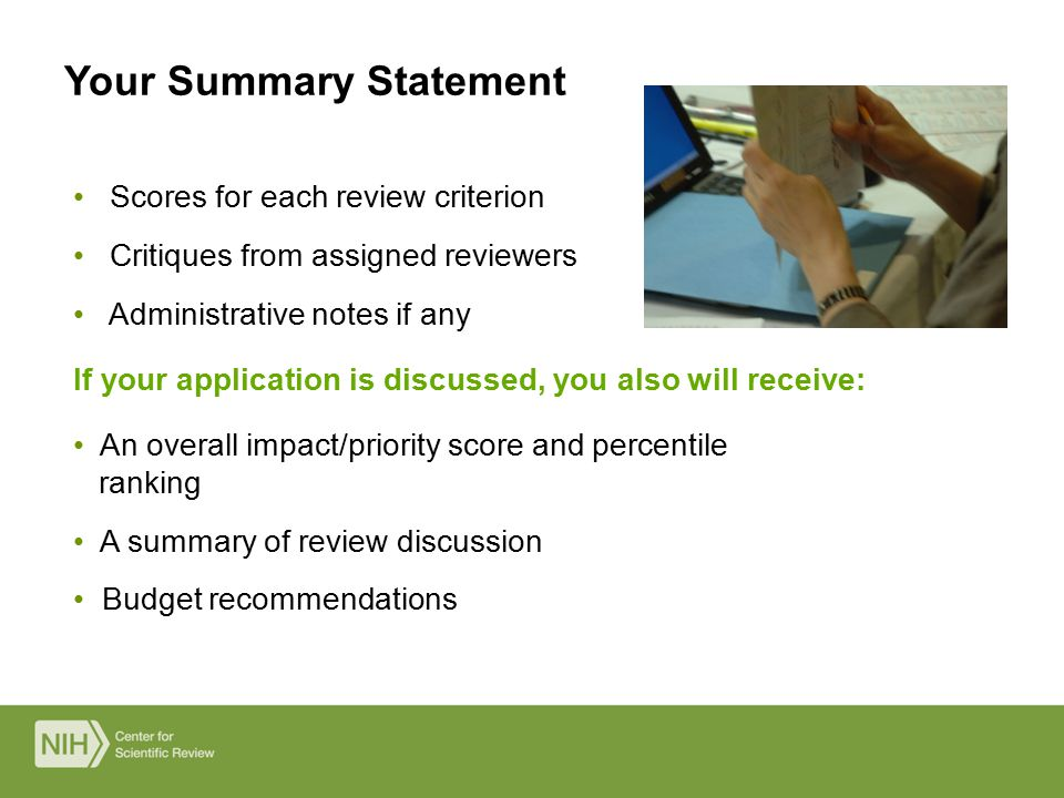 Scores for each review criterion Critiques from assigned reviewers Administrative notes if any If your application is discussed, you also will receive: An overall impact/priority score and percentile ranking A summary of review discussion Budget recommendations Your Summary Statement