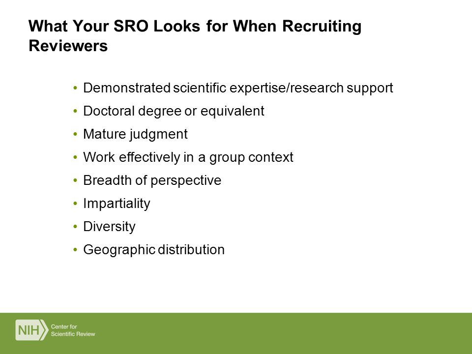 Demonstrated scientific expertise/research support Doctoral degree or equivalent Mature judgment Work effectively in a group context Breadth of perspective Impartiality Diversity Geographic distribution What Your SRO Looks for When Recruiting Reviewers