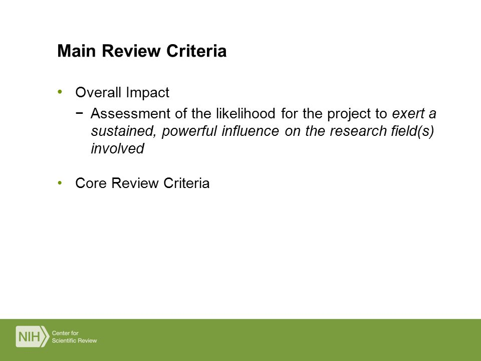 Overall Impact −Assessment of the likelihood for the project to exert a sustained, powerful influence on the research field(s) involved Core Review Criteria Main Review Criteria