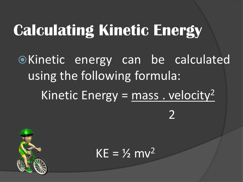 Calculating Kinetic Energy  Kinetic energy can be calculated using the following formula: Kinetic Energy = mass. velocity 2 2 KE = ½ mv 2