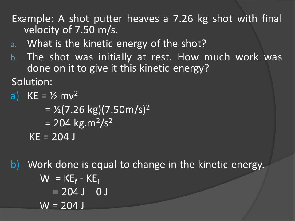 Example: A shot putter heaves a 7.26 kg shot with final velocity of 7.50 m/s. a. What is the kinetic energy of the shot? b. The shot was initially at