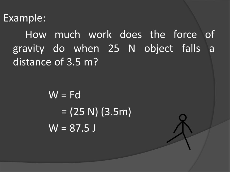 Example: How much work does the force of gravity do when 25 N object falls a distance of 3.5 m? W = Fd = (25 N) (3.5m) W = 87.5 J