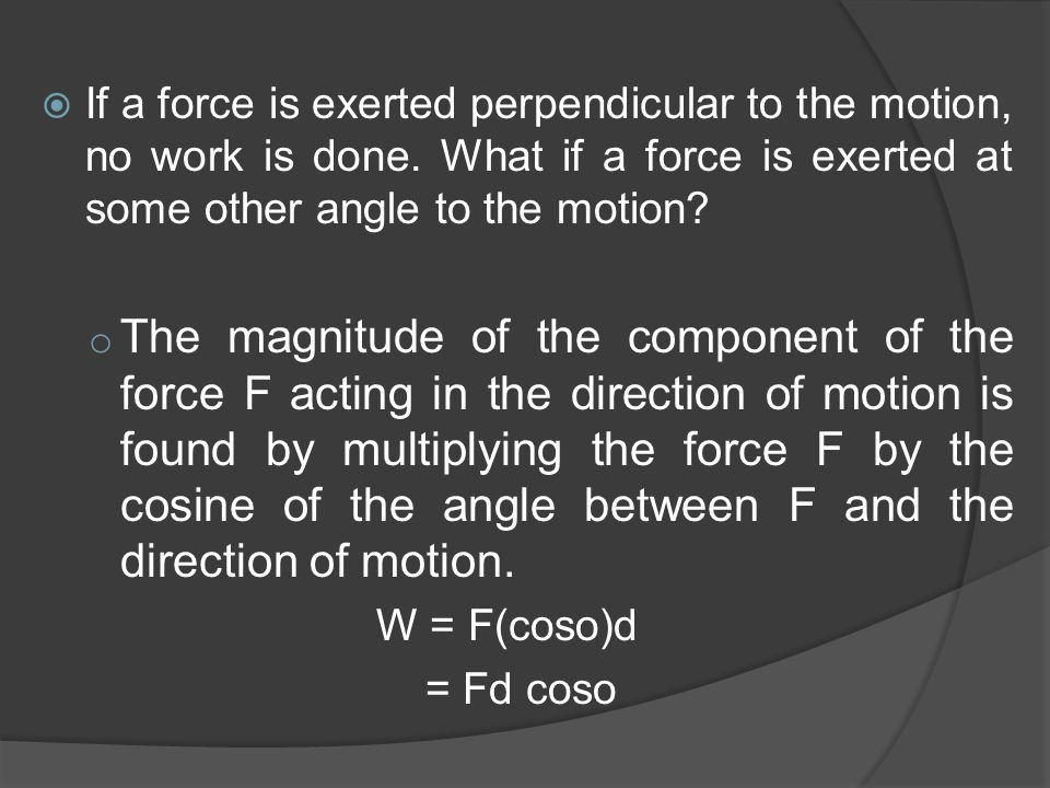  If a force is exerted perpendicular to the motion, no work is done. What if a force is exerted at some other angle to the motion? o The magnitude of