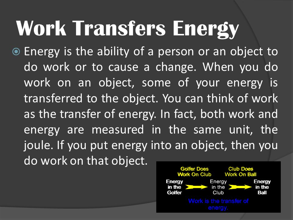 Work Transfers Energy  Energy is the ability of a person or an object to do work or to cause a change. When you do work on an object, some of your en