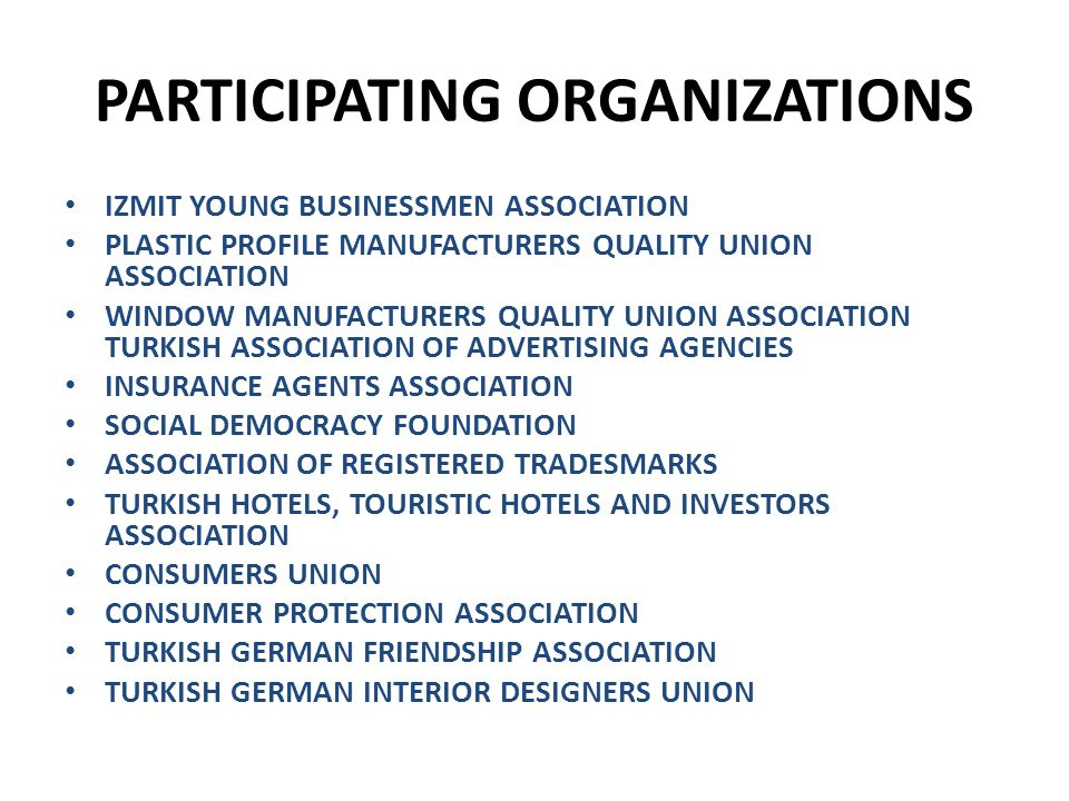 PARTICIPATING ORGANIZATIONS IZMIT YOUNG BUSINESSMEN ASSOCIATION PLASTIC PROFILE MANUFACTURERS QUALITY UNION ASSOCIATION WINDOW MANUFACTURERS QUALITY UNION ASSOCIATION TURKISH ASSOCIATION OF ADVERTISING AGENCIES INSURANCE AGENTS ASSOCIATION SOCIAL DEMOCRACY FOUNDATION ASSOCIATION OF REGISTERED TRADESMARKS TURKISH HOTELS, TOURISTIC HOTELS AND INVESTORS ASSOCIATION CONSUMERS UNION CONSUMER PROTECTION ASSOCIATION TURKISH GERMAN FRIENDSHIP ASSOCIATION TURKISH GERMAN INTERIOR DESIGNERS UNION