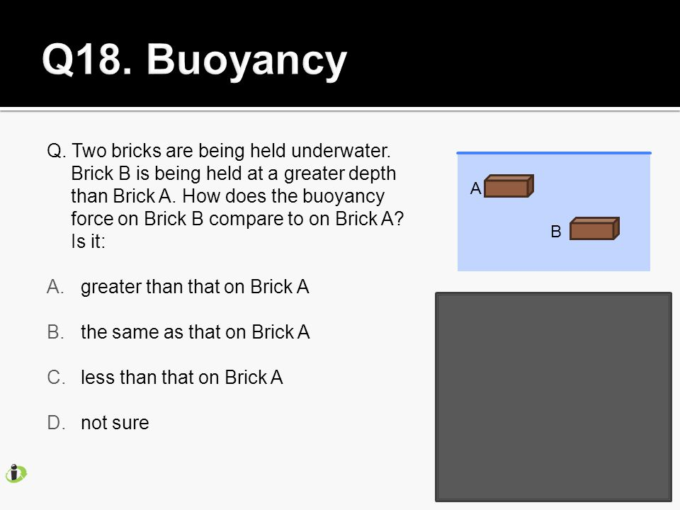 Q. Two bricks are being held underwater. Brick B is being held at a greater depth than Brick A.
