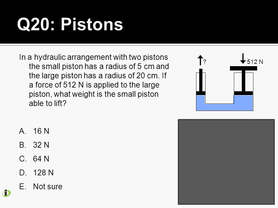 In a hydraulic arrangement with two pistons the small piston has a radius of 5 cm and the large piston has a radius of 20 cm.