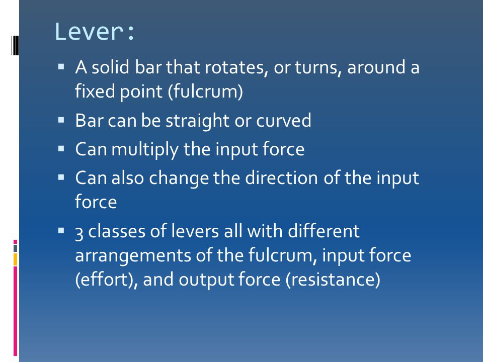 Lever:  A solid bar that rotates, or turns, around a fixed point (fulcrum)  Bar can be straight or curved  Can multiply the input force  Can also