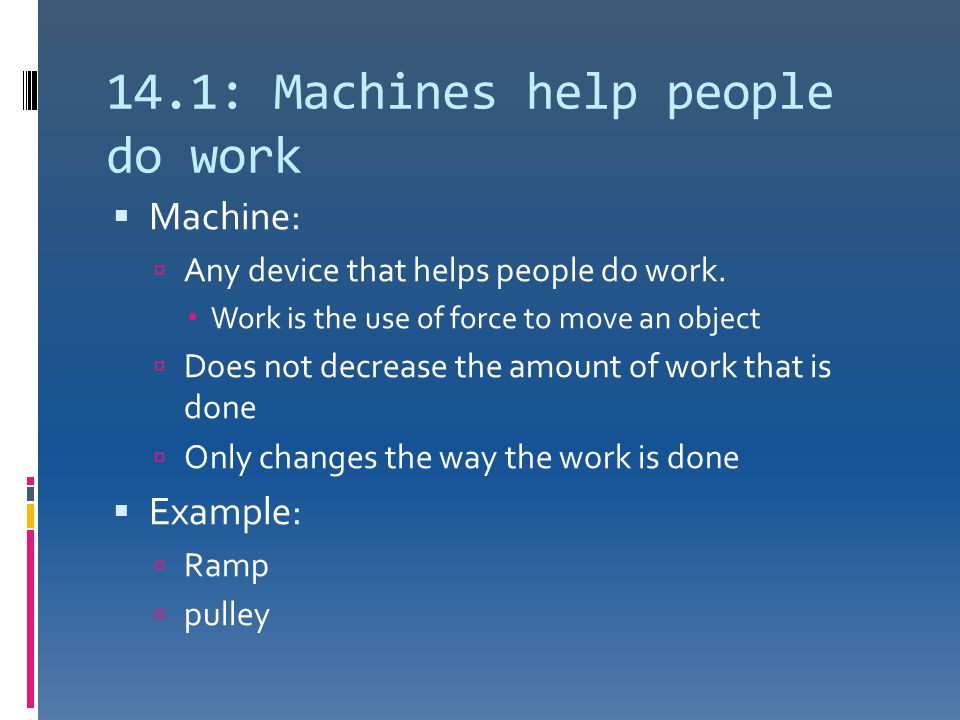 14.1: Machines help people do work  Machine:  Any device that helps people do work.  Work is the use of force to move an object  Does not decrease