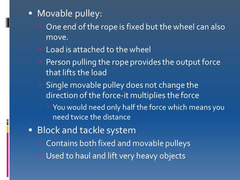  Movable pulley:  One end of the rope is fixed but the wheel can also move.  Load is attached to the wheel  Person pulling the rope provides the o