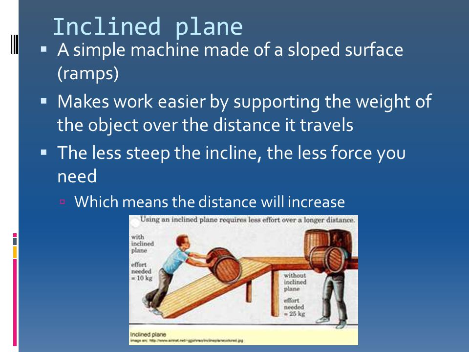 Inclined plane  A simple machine made of a sloped surface (ramps)  Makes work easier by supporting the weight of the object over the distance it tra