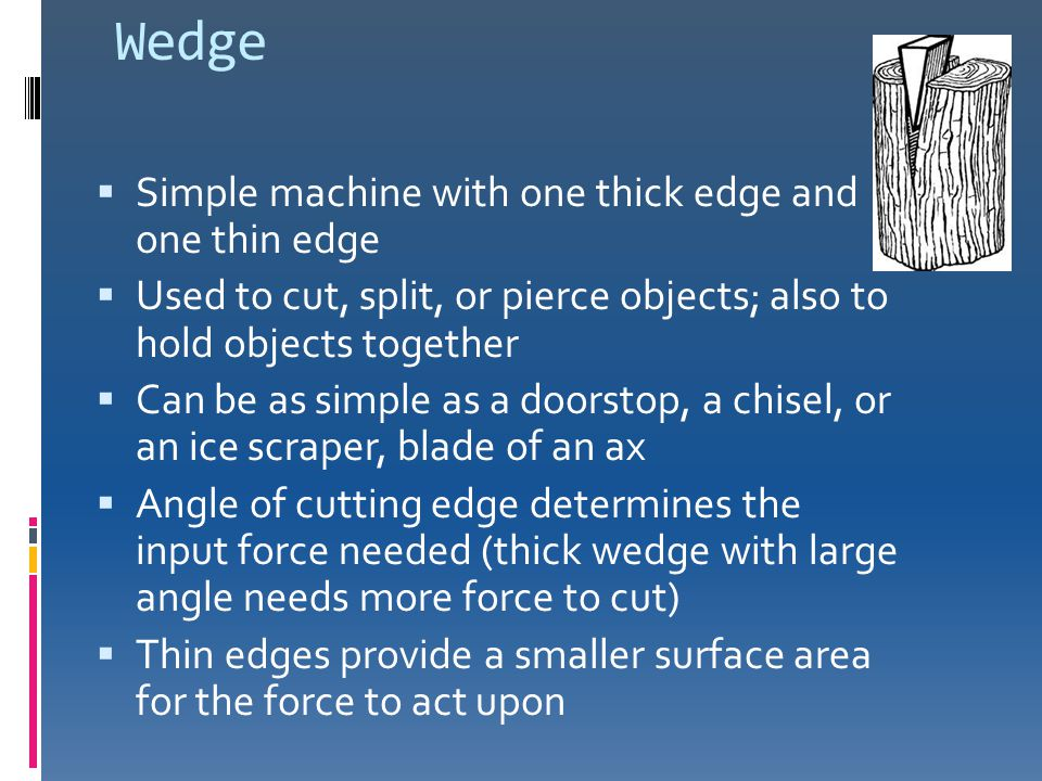 Wedge  Simple machine with one thick edge and one thin edge  Used to cut, split, or pierce objects; also to hold objects together  Can be as simple