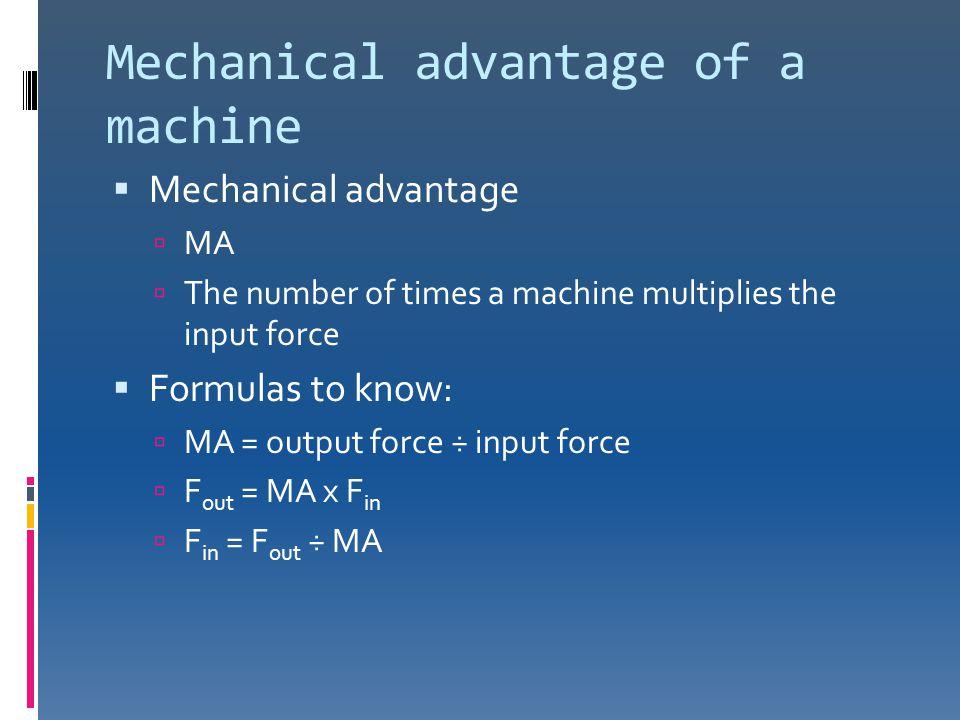 Mechanical advantage of a machine  Mechanical advantage  MA  The number of times a machine multiplies the input force  Formulas to know:  MA = ou