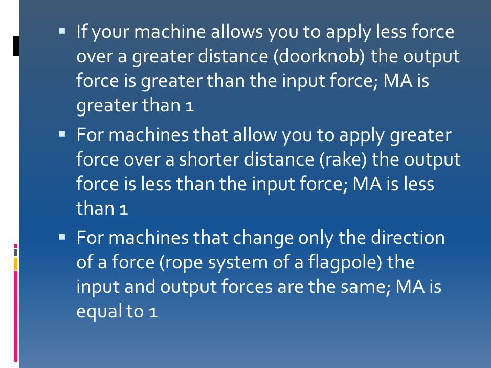  If your machine allows you to apply less force over a greater distance (doorknob) the output force is greater than the input force; MA is greater th