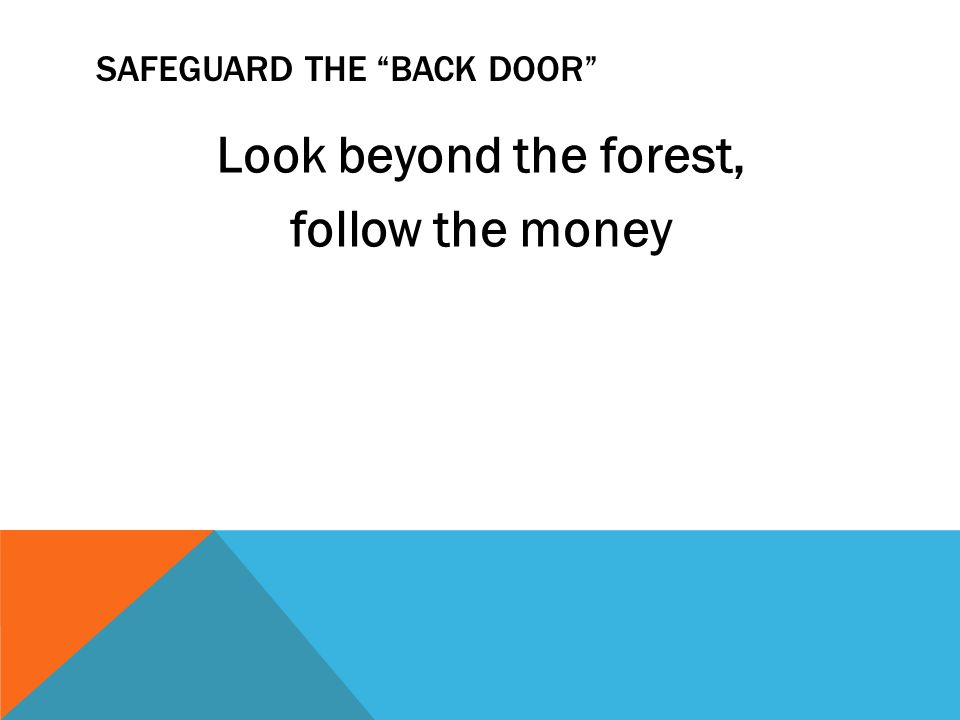 SAFEGUARD THE BACK DOOR Look beyond the forest, follow the money