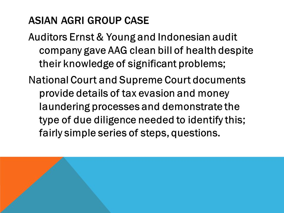 ASIAN AGRI GROUP CASE Auditors Ernst & Young and Indonesian audit company gave AAG clean bill of health despite their knowledge of significant problems; National Court and Supreme Court documents provide details of tax evasion and money laundering processes and demonstrate the type of due diligence needed to identify this; fairly simple series of steps, questions.
