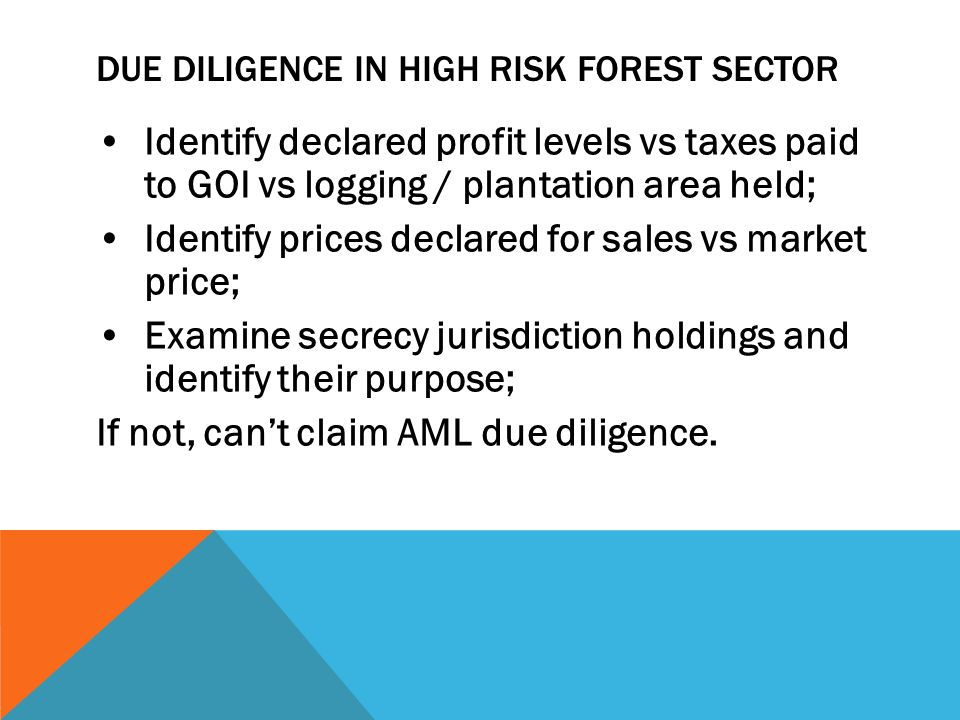 DUE DILIGENCE IN HIGH RISK FOREST SECTOR Identify declared profit levels vs taxes paid to GOI vs logging / plantation area held; Identify prices declared for sales vs market price; Examine secrecy jurisdiction holdings and identify their purpose; If not, can't claim AML due diligence.