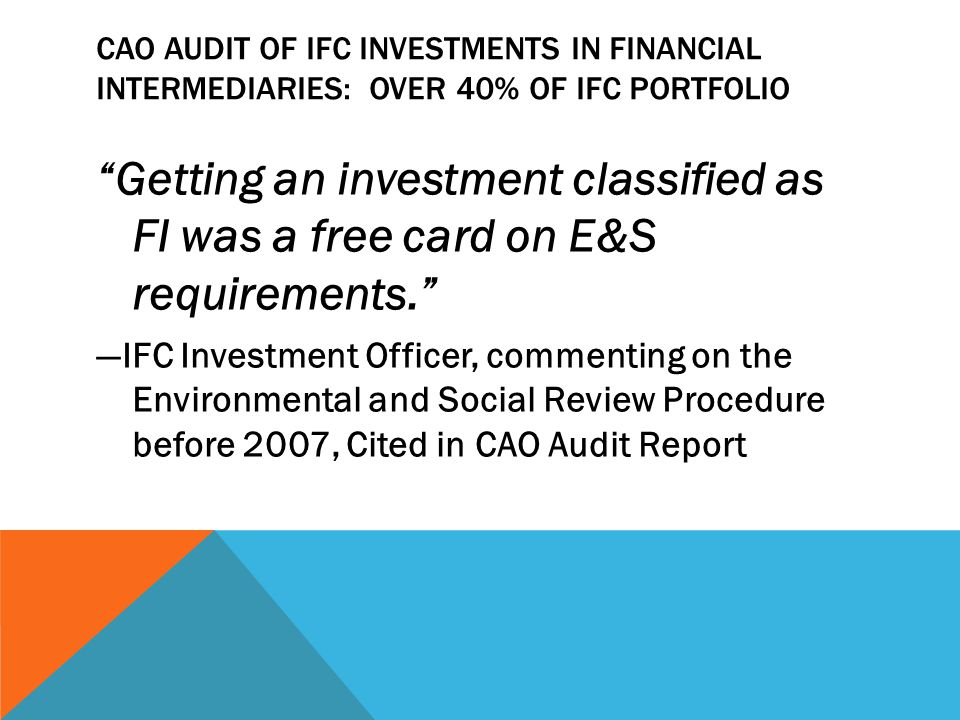 CAO AUDIT OF IFC INVESTMENTS IN FINANCIAL INTERMEDIARIES: OVER 40% OF IFC PORTFOLIO Getting an investment classified as FI was a free card on E&S requirements. —IFC Investment Officer, commenting on the Environmental and Social Review Procedure before 2007, Cited in CAO Audit Report