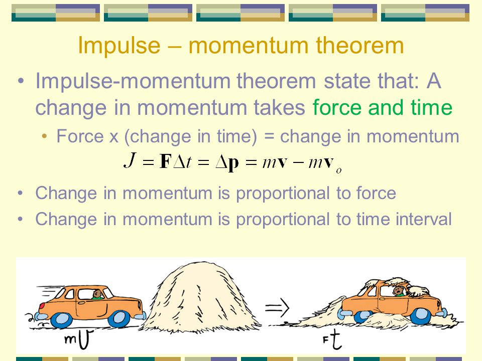 Impulse – momentum theorem Impulse-momentum theorem state that: A change in momentum takes force and time Force x (change in time) = change in momentum Change in momentum is proportional to force Change in momentum is proportional to time interval
