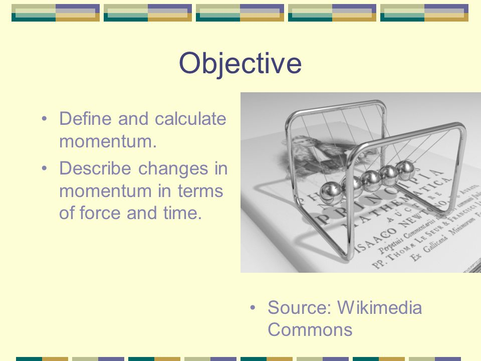 Objective Define and calculate momentum. Describe changes in momentum in terms of force and time.