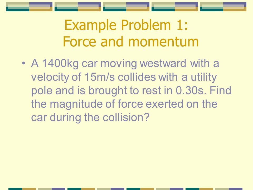 Example Problem 1: Force and momentum A 1400kg car moving westward with a velocity of 15m/s collides with a utility pole and is brought to rest in 0.30s.
