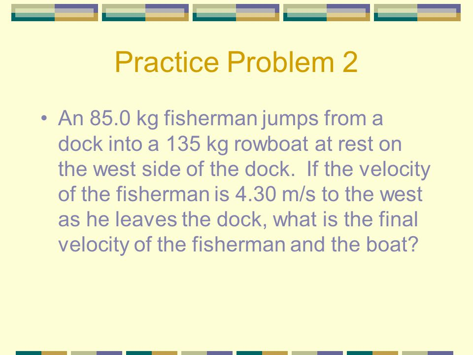 Practice Problem 2 An 85.0 kg fisherman jumps from a dock into a 135 kg rowboat at rest on the west side of the dock.