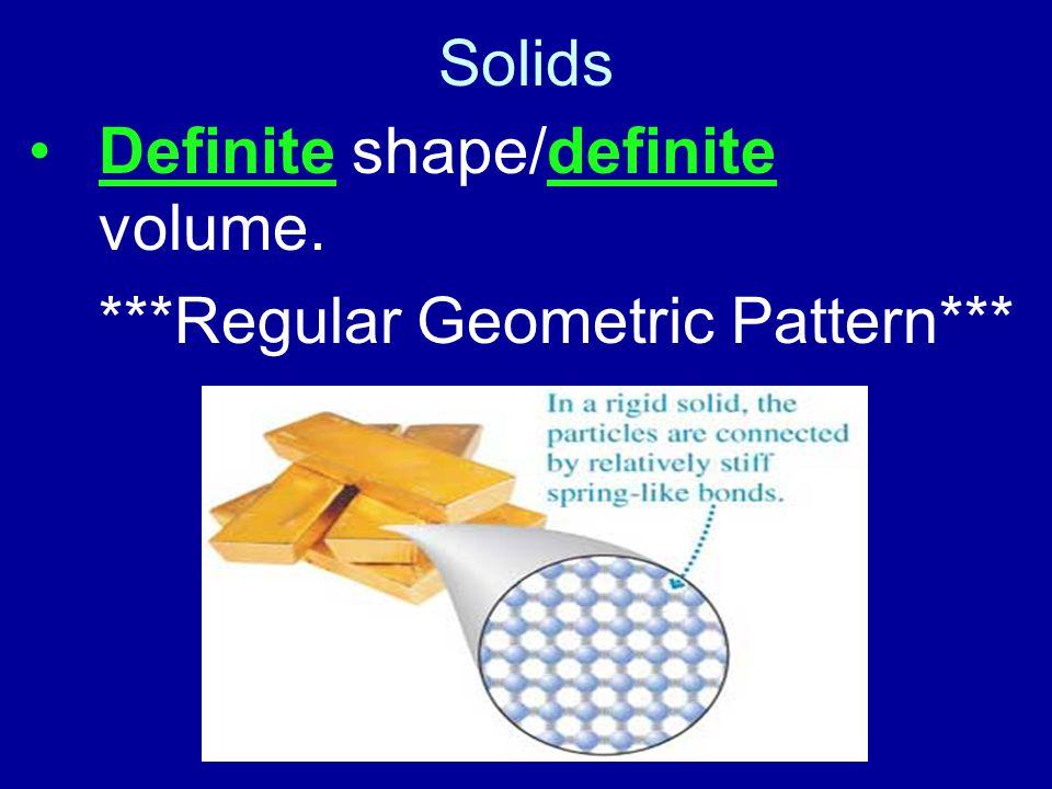 Solids Definite shape/definite volume. ***Regular Geometric Pattern***