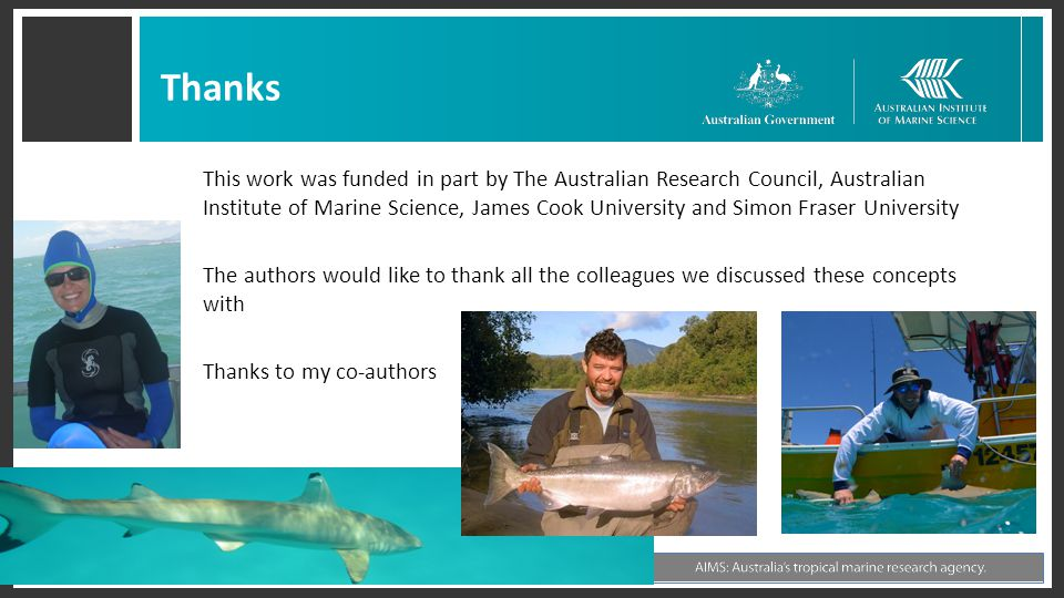Thanks This work was funded in part by The Australian Research Council, Australian Institute of Marine Science, James Cook University and Simon Fraser University The authors would like to thank all the colleagues we discussed these concepts with Thanks to my co-authors