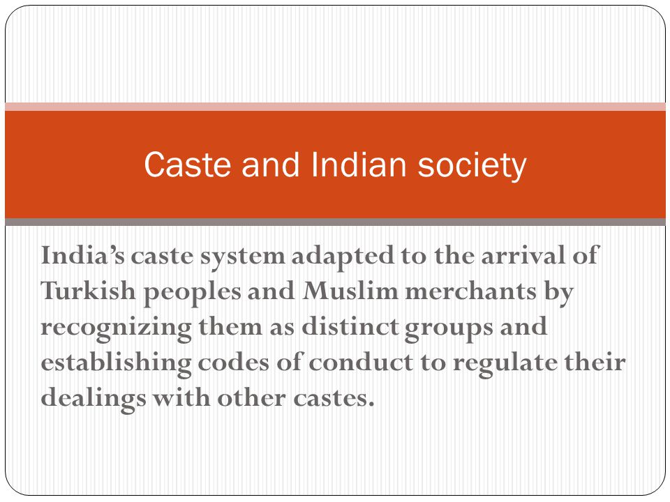 India's caste system adapted to the arrival of Turkish peoples and Muslim merchants by recognizing them as distinct groups and establishing codes of conduct to regulate their dealings with other castes.