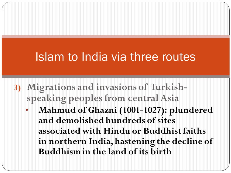 3) Migrations and invasions of Turkish- speaking peoples from central Asia Mahmud of Ghazni (1001-1027): plundered and demolished hundreds of sites associated with Hindu or Buddhist faiths in northern India, hastening the decline of Buddhism in the land of its birth Islam to India via three routes