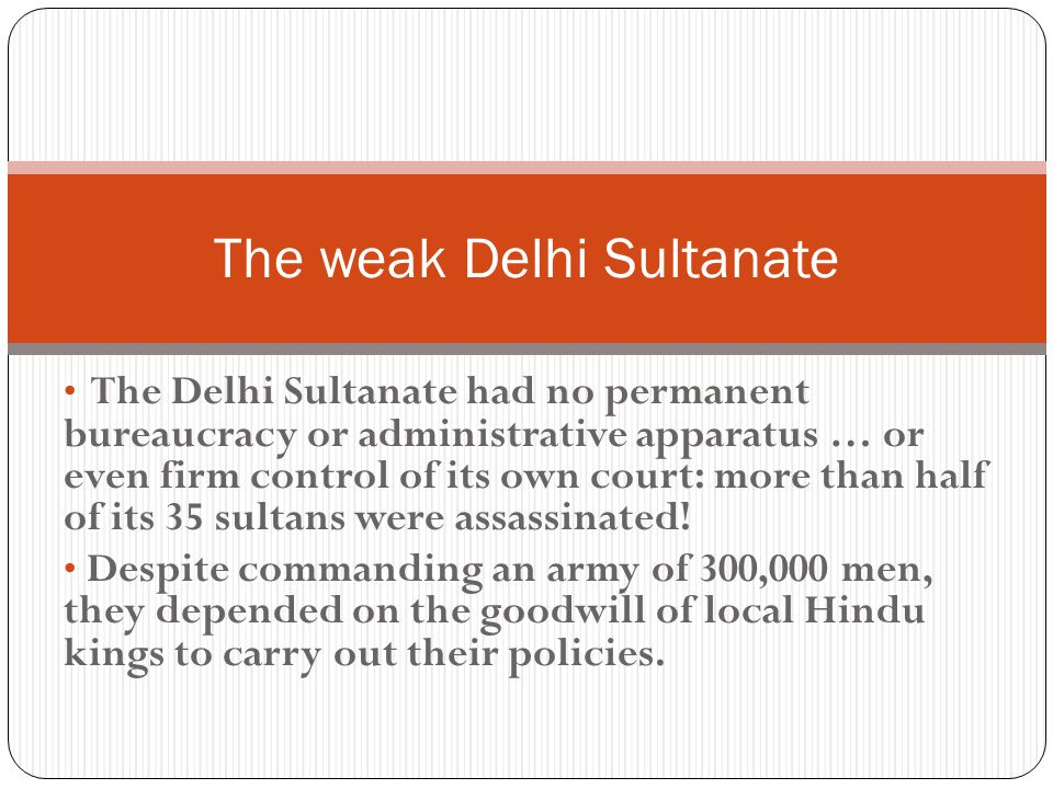 The Delhi Sultanate had no permanent bureaucracy or administrative apparatus … or even firm control of its own court: more than half of its 35 sultans were assassinated.