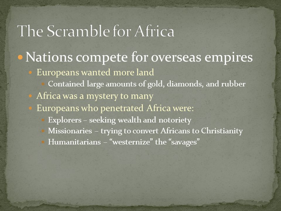 Nations compete for overseas empires Europeans wanted more land Contained large amounts of gold, diamonds, and rubber Africa was a mystery to many Europeans who penetrated Africa were: Explorers – seeking wealth and notoriety Missionaries – trying to convert Africans to Christianity Humanitarians – westernize the savages