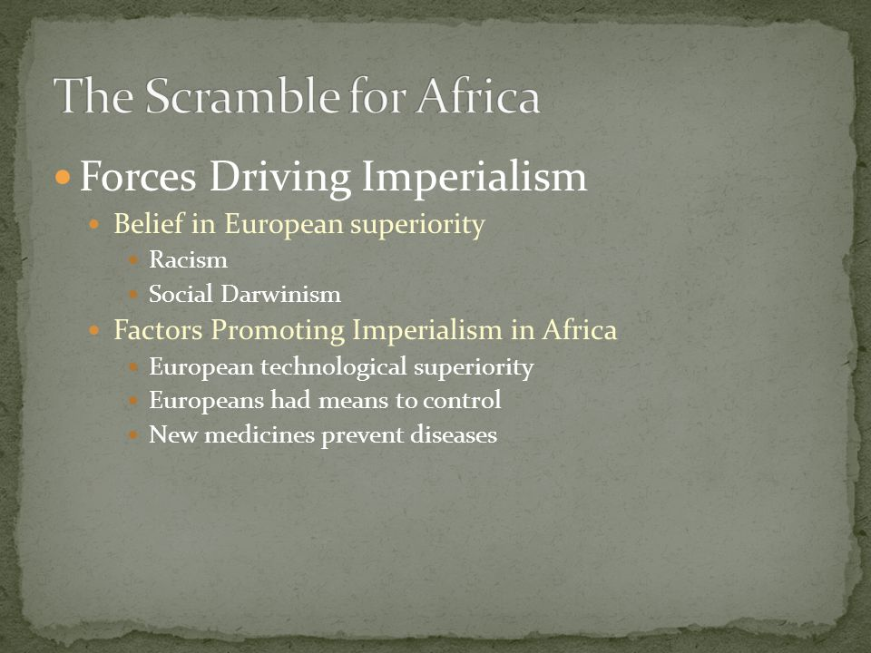 Forces Driving Imperialism Belief in European superiority Racism Social Darwinism Factors Promoting Imperialism in Africa European technological superiority Europeans had means to control New medicines prevent diseases