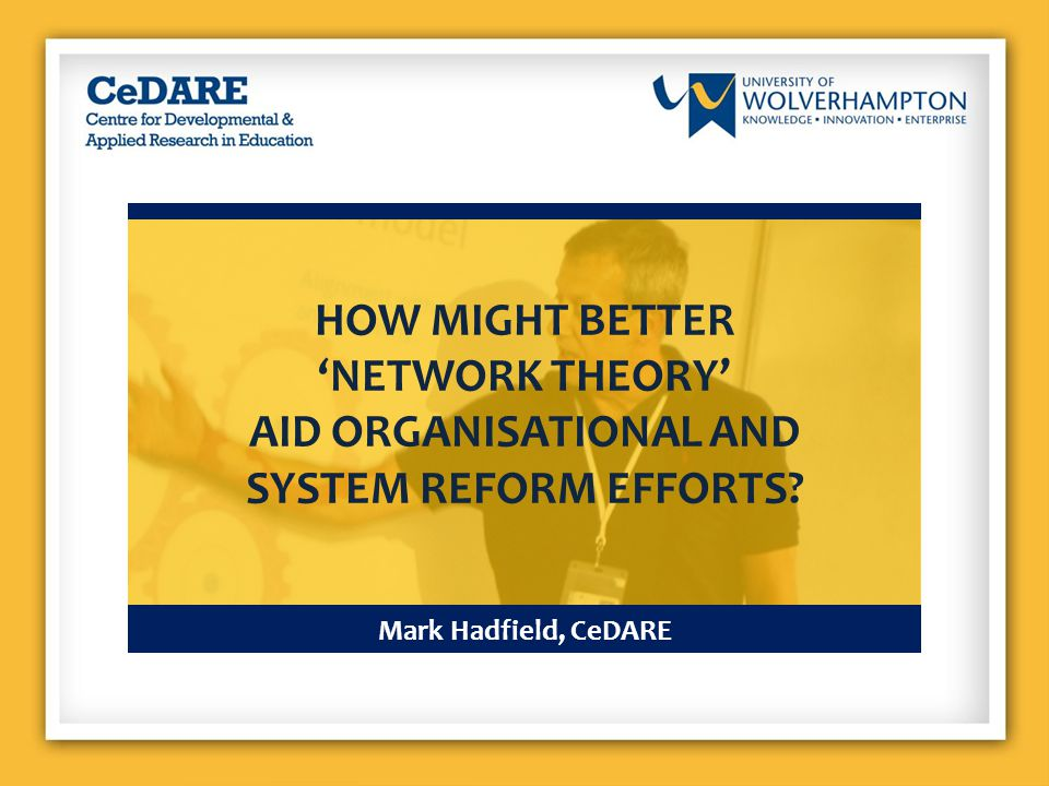 Mark Hadfield, CeDARE HOW MIGHT BETTER 'NETWORK THEORY' AID ORGANISATIONAL AND SYSTEM REFORM EFFORTS