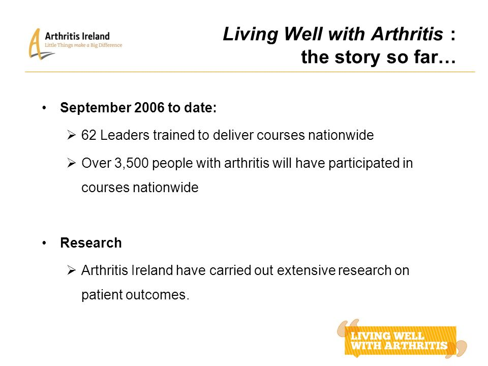 Living Well with Arthritis : the story so far… September 2006 to date:  62 Leaders trained to deliver courses nationwide  Over 3,500 people with art