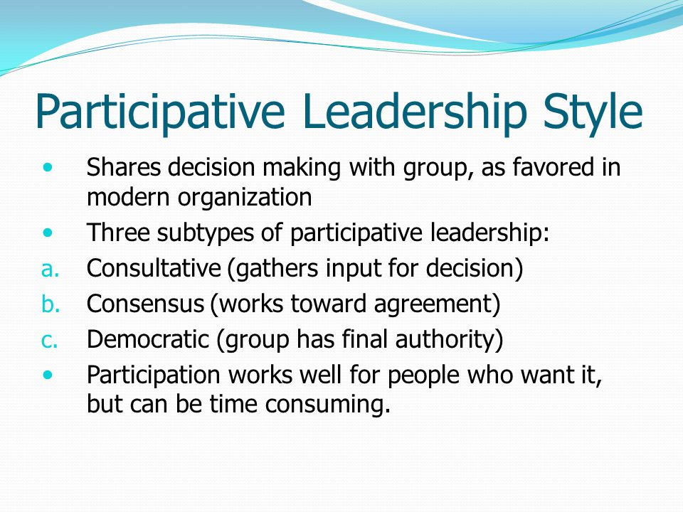 Participative Leadership Style Shares decision making with group, as favored in modern organization Three subtypes of participative leadership: a.
