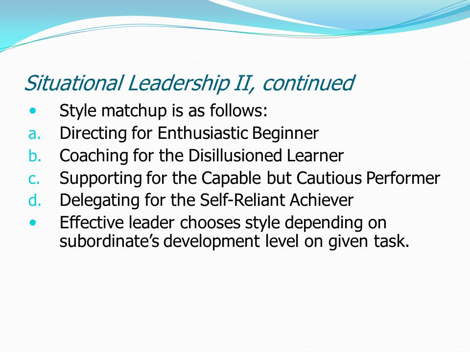 Situational Leadership II, continued Style matchup is as follows: a. Directing for Enthusiastic Beginner b. Coaching for the Disillusioned Learner c.
