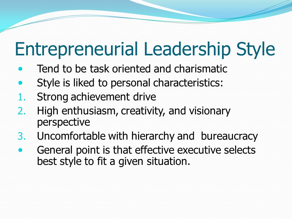 Entrepreneurial Leadership Style Tend to be task oriented and charismatic Style is liked to personal characteristics: 1. Strong achievement drive 2. H