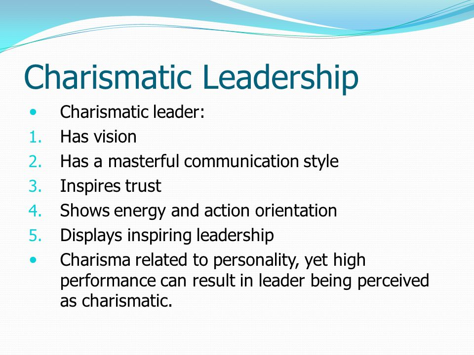Charismatic Leadership Charismatic leader: 1. Has vision 2. Has a masterful communication style 3. Inspires trust 4. Shows energy and action orientati