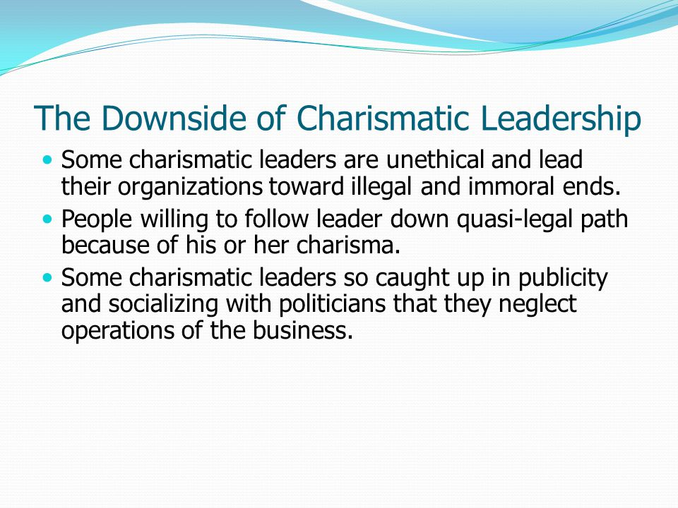 The Downside of Charismatic Leadership Some charismatic leaders are unethical and lead their organizations toward illegal and immoral ends. People wil