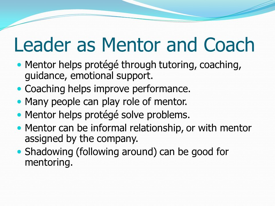 Leader as Mentor and Coach Mentor helps protégé through tutoring, coaching, guidance, emotional support. Coaching helps improve performance. Many peop