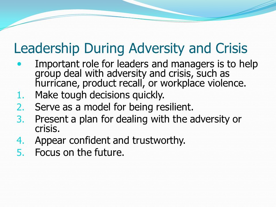 Leadership During Adversity and Crisis Important role for leaders and managers is to help group deal with adversity and crisis, such as hurricane, product recall, or workplace violence.
