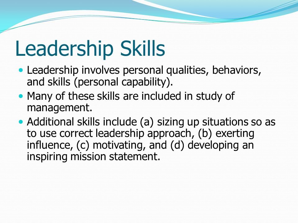 Leadership Skills Leadership involves personal qualities, behaviors, and skills (personal capability). Many of these skills are included in study of m