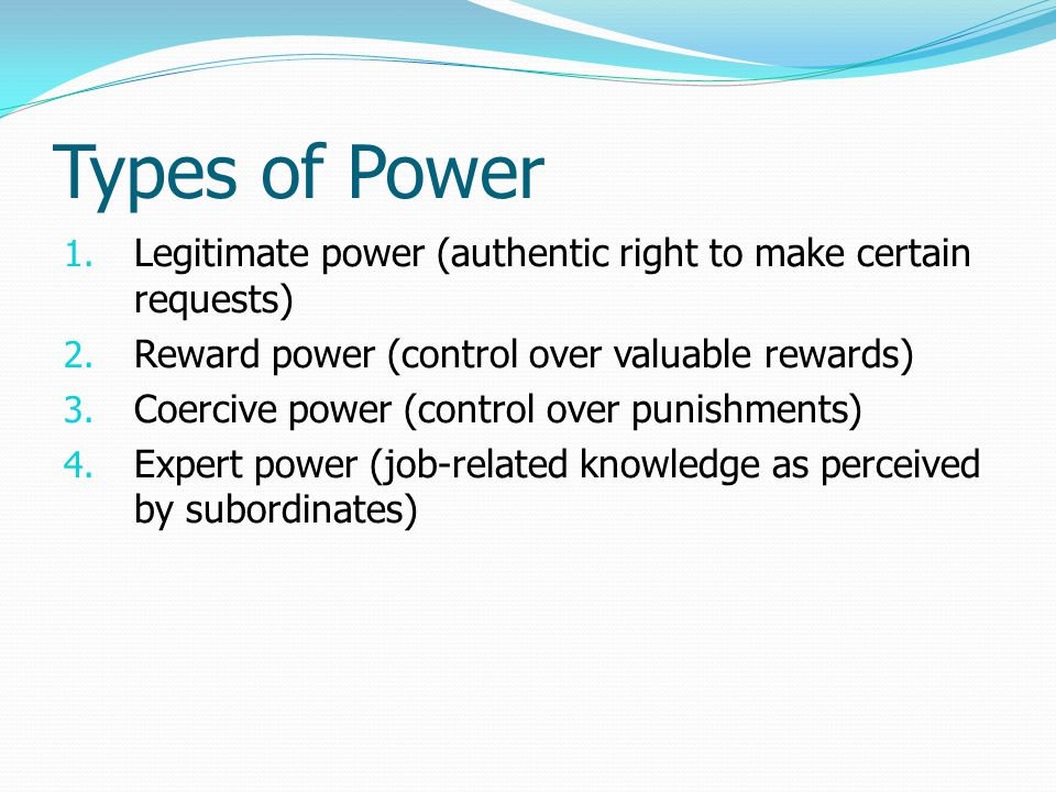 Types of Power 1. Legitimate power (authentic right to make certain requests) 2. Reward power (control over valuable rewards) 3. Coercive power (contr