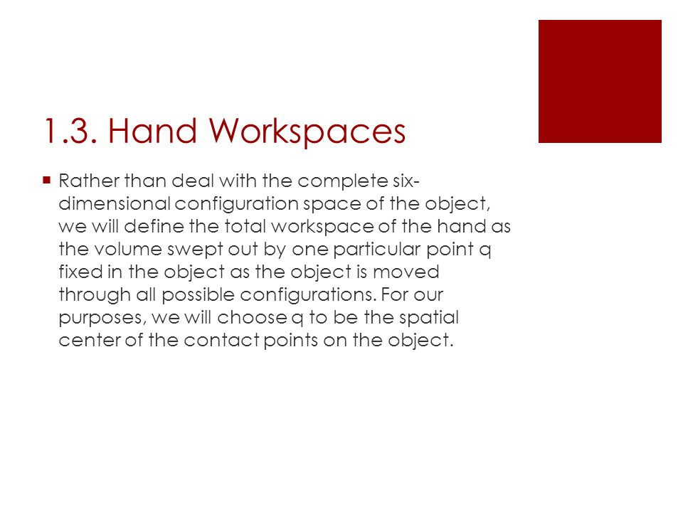  Rather than deal with the complete six- dimensional configuration space of the object, we will define the total workspace of the hand as the volume swept out by one particular point q fixed in the object as the object is moved through all possible configurations.